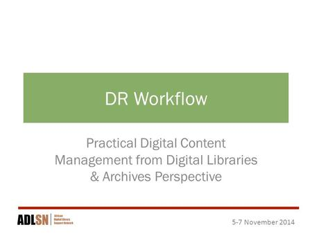 5-7 November 2014 DR Workflow Practical Digital Content Management from Digital Libraries & Archives Perspective.