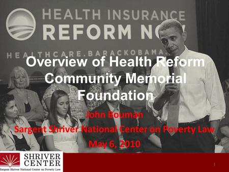 Overview of Health Reform Community Memorial Foundation John Bouman Sargent Shriver National Center on Poverty Law May 6, 2010 1.