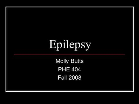 Epilepsy Molly Butts PHE 404 Fall 2008. What to look for: Definition Causes Diagnosis Triggers Treatment Prevalence What to do in your classroom.