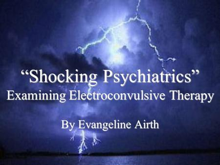 """Shocking Psychiatrics"" Examining Electroconvulsive Therapy By Evangeline Airth."