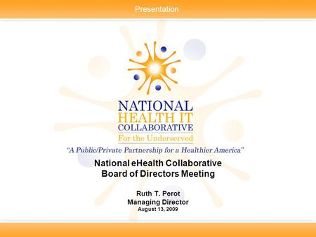 Presentation National eHealth Collaborative Board of Directors Meeting Ruth T. Perot Managing Director August 13, 2009.