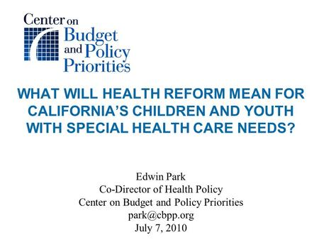 WHAT WILL HEALTH REFORM MEAN FOR CALIFORNIA'S CHILDREN AND YOUTH WITH SPECIAL HEALTH CARE NEEDS? Edwin Park Co-Director of Health Policy Center on Budget.