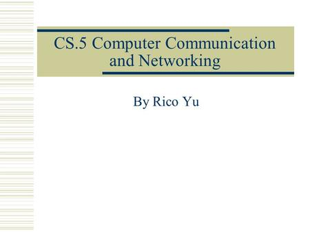 CS.5 Computer Communication and Networking By Rico Yu.