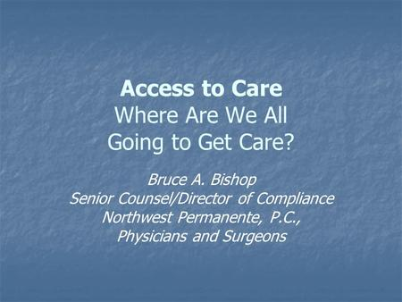 Access to Care Where Are We All Going to Get Care? Bruce A. Bishop Senior Counsel/Director of Compliance Northwest Permanente, P.C., Physicians and Surgeons.