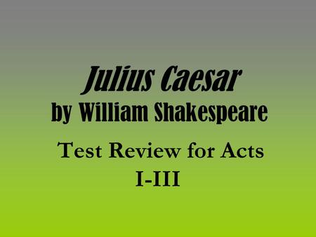 Julius Caesar by William Shakespeare Test Review for Acts I-III.