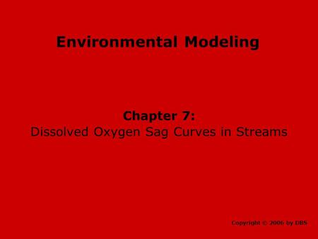 Environmental Modeling Chapter 7: Dissolved Oxygen Sag Curves in Streams Copyright © 2006 by DBS.