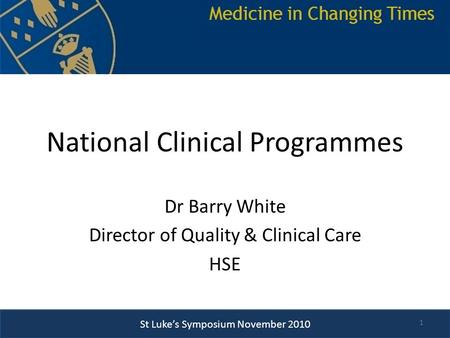 St Luke's Symposium November 2010 National Clinical Programmes Dr Barry White Director of Quality & Clinical Care HSE 1.