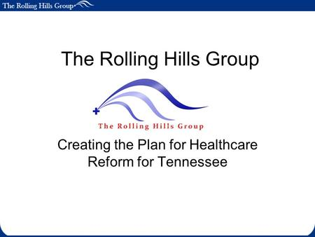 The Rolling Hills Group Creating the Plan for Healthcare Reform for Tennessee.