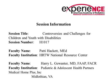 Session Information Session Title: Controversies and Challenges for Children and Youth with Disabilities Session Number: H1017 Faculty Name: Patti Hackett,