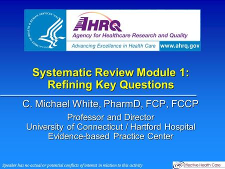 Systematic Review Module 1: Refining Key Questions C. Michael White, PharmD, FCP, FCCP Professor and Director University of Connecticut / Hartford Hospital.