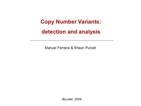 Copy Number Variants: detection and analysis Manuel Ferreira & Shaun Purcell Boulder, 2009.