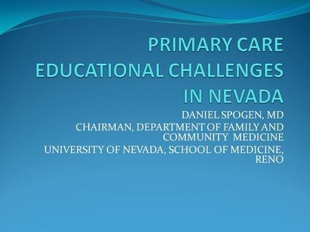 DANIEL SPOGEN, MD CHAIRMAN, DEPARTMENT OF FAMILY AND COMMUNITY MEDICINE UNIVERSITY OF NEVADA, SCHOOL OF MEDICINE, RENO.