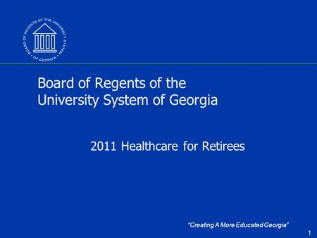"""Creating A More Educated Georgia"" 1 Board of Regents of the University System of Georgia 2011 Healthcare for Retirees."