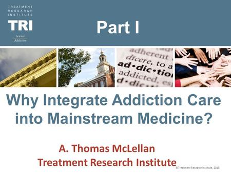 ©Treatment Research Institute, 2012 9/20/2015 Why Integrate Addiction Care into Mainstream Medicine? ©Treatment Research Institute, 2013 A. Thomas McLellan.