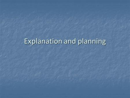 Explanation and planning. What are the objectives of explanation and planning?