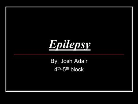 Epilepsy By: Josh Adair 4 th -5 th block. How it affects long term? There are only few long term affects of epilepsy but the ones that exist are very.