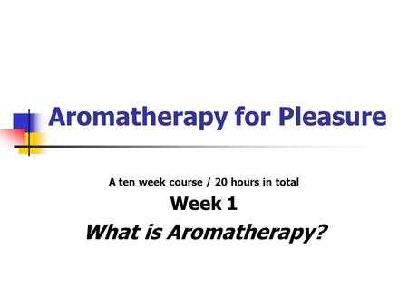 Aromatherapy for Pleasure A ten week course / 20 hours in total Week 1 What is Aromatherapy?