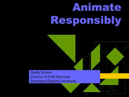 Animate Responsibly Shelly Brown Director of Web Services Southwest Baptist University.