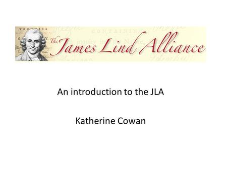 An introduction to the JLA Katherine Cowan. What will I cover? What is the James Lind Alliance (JLA)? What do we do? How do we do it? What difference.