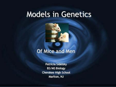 Models in Genetics Of Mice and Men Patricia Sidelsky BS/MS Biology Cherokee High School Marlton, NJ Of Mice and Men Patricia Sidelsky BS/MS Biology Cherokee.