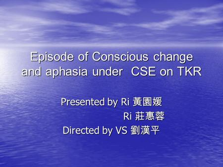 Episode of Conscious change and aphasia under CSE on TKR Presented by Ri 黃園媛 Ri 莊惠蓉 Ri 莊惠蓉 Directed by VS 劉漢平.