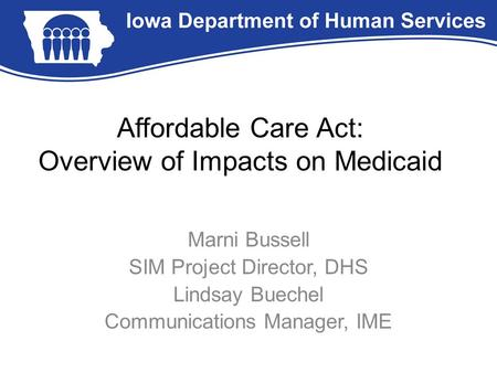 Affordable Care Act: Overview of Impacts on Medicaid Marni Bussell SIM Project Director, DHS Lindsay Buechel Communications Manager, IME.