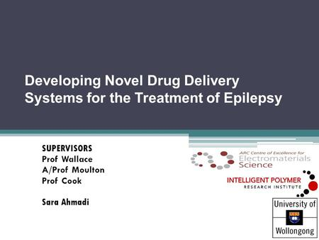 Developing Novel Drug Delivery Systems for the Treatment of Epilepsy SUPERVISORS Prof Wallace A/Prof Moulton Prof Cook Sara Ahmadi.