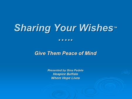 Sharing Your Wishes ™ ….. Give Them Peace of Mind Presented by Gina Fedele Hospice Buffalo Where Hope Lives.