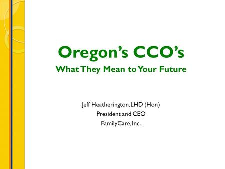 Oregon's CCO's What They Mean to Your Future Jeff Heatherington, LHD (Hon) President and CEO FamilyCare, Inc.