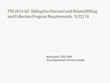 PIN 2014-02: Sliding Fee Discount and Related Billing and Collection Program Requirements, 9/22/14 Bob Russell, DDS, MPH Iowa Department of Public Health.