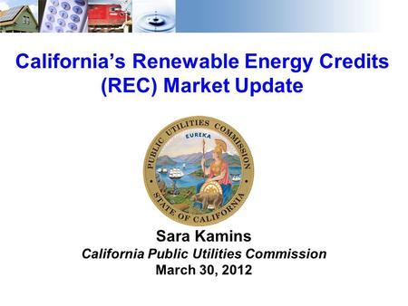 1 California's Renewable Energy Credits (REC) Market Update Sara Kamins California Public Utilities Commission March 30, 2012.