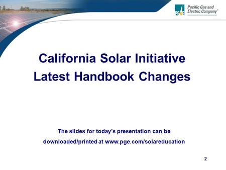 2 California Solar Initiative Latest Handbook Changes The slides for today's presentation can be downloaded/printed at www.pge.com/solareducation.