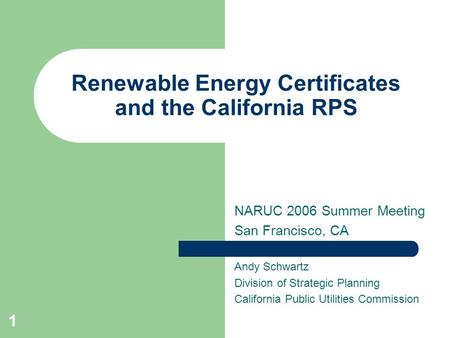 1 Renewable Energy Certificates and the California RPS NARUC 2006 Summer Meeting San Francisco, CA Andy Schwartz Division of Strategic Planning California.