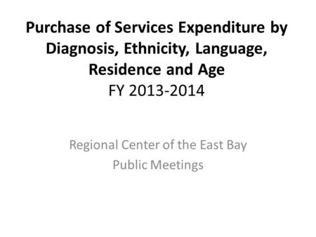 Purchase of Services Expenditure by Diagnosis, Ethnicity, Language, Residence and Age FY 2013-2014 Regional Center of the East Bay Public Meetings.