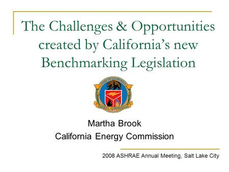 The Challenges & Opportunities created by California's new Benchmarking Legislation Martha Brook California Energy Commission 2008 ASHRAE Annual Meeting,