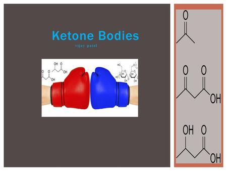 Ketone Bodies vijay patel.  What are Ketone bodies?  How are they formed?  What are there uses?  What is Ketogenic diet?  Toxicity. E.g. Ketosis.