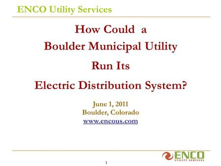 1 ENCO Utility Services How Could a Boulder Municipal Utility Run Its Electric Distribution System? June 1, 2011 Boulder, Colorado www.encous.com.