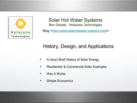 History, Design, and Applications Solar Hot Water Systems Ben Gravely - Holocene Technologies Blog  A (very) Brief.