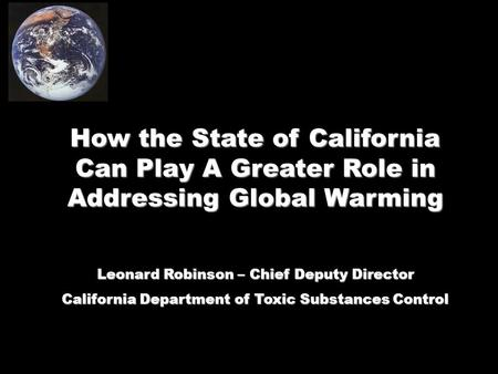 How the State of California Can Play A Greater Role in Addressing Global Warming Leonard Robinson – Chief Deputy Director California Department of Toxic.