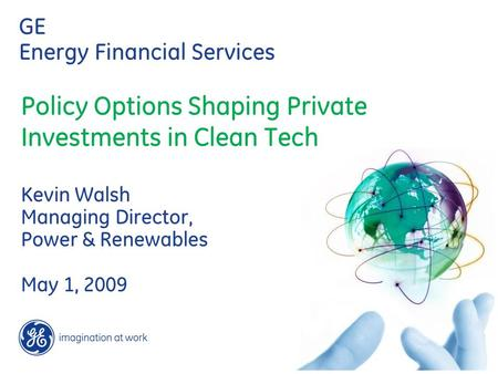 GE Energy Financial Services Policy Options Shaping Private Investments in Clean Tech Kevin Walsh Managing Director, Power & Renewables May 1, 2009.
