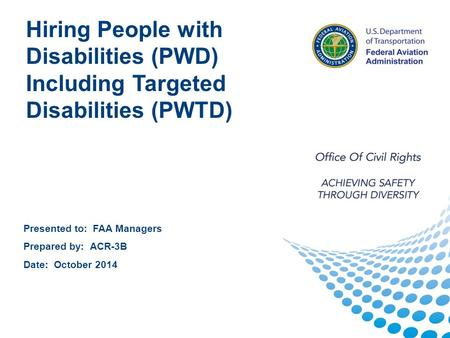1 1 Presented to: FAA Managers Prepared by: ACR-3B Date: October 2014 Hiring People with Disabilities (PWD) Including Targeted Disabilities (PWTD)