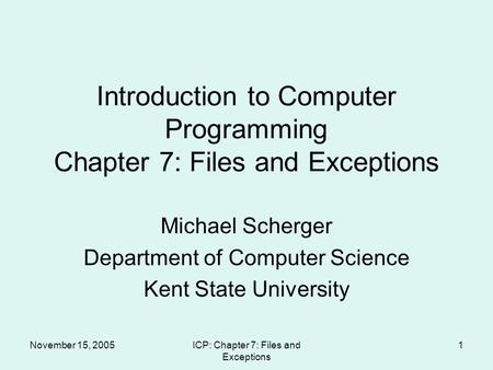 November 15, 2005ICP: Chapter 7: Files and Exceptions 1 Introduction to Computer Programming Chapter 7: Files and Exceptions Michael Scherger Department.