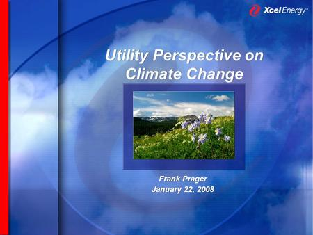Utility Perspective on Climate Change Frank Prager January 22, 2008 Frank Prager January 22, 2008.