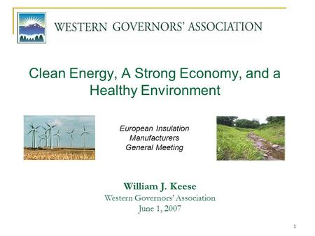1 Clean Energy, A Strong Economy, and a Healthy Environment William J. Keese Western Governors' Association June 1, 2007 European Insulation Manufacturers.
