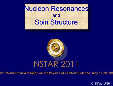 K. Slifer, UNH The 8 th International Workshop on the Physics of Excited Nucleons May 17-20, 2011 NSTAR 2011.