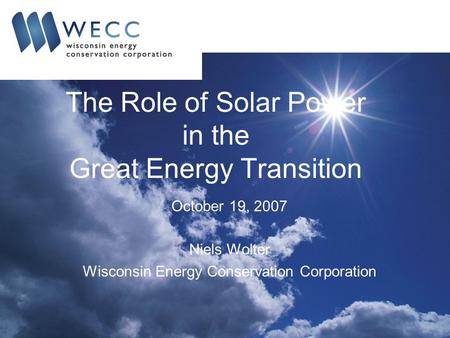 The Role of Solar Power in the Great Energy Transition October 19, 2007 Niels Wolter Wisconsin Energy Conservation Corporation.