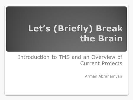 Let's (Briefly) Break the Brain Introduction to TMS and an Overview of Current Projects Arman Abrahamyan.