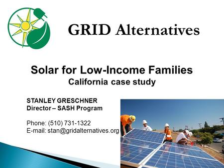 GRID Alternatives Solar for Low-Income Families California case study STANLEY GRESCHNER Director – SASH Program Phone: (510) 731-1322