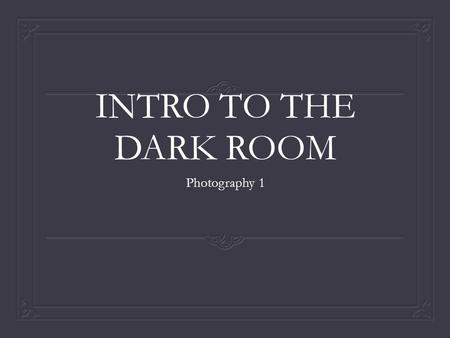 INTRO TO THE DARK ROOM Photography 1.