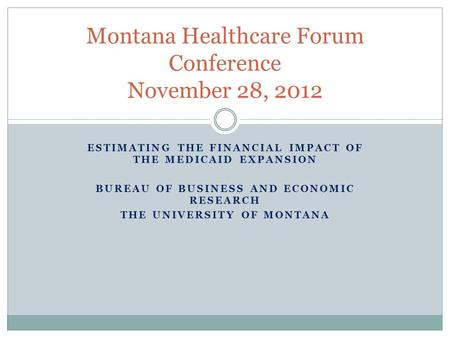 ESTIMATING THE FINANCIAL IMPACT OF THE MEDICAID EXPANSION BUREAU OF BUSINESS AND ECONOMIC RESEARCH THE UNIVERSITY OF MONTANA Montana Healthcare Forum Conference.